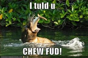 I tuld u  CHEW FUD!
