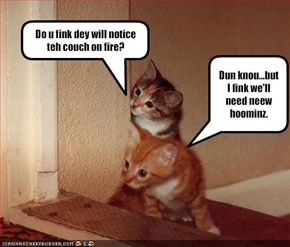Do u fink dey will notice teh couch on fire?