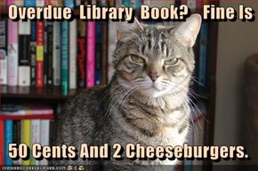 Overdue  Library  Book?    Fine Is    50 Cents And 2 Cheeseburgers.