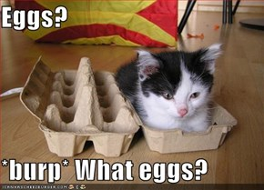 Eggs?  *burp* What eggs?