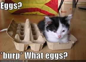 Eggs?  *burp* What eggs?