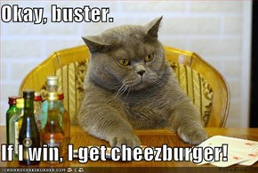 Okay, buster.   If I win, I get cheezburger!