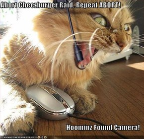 Abort Cheezburger Raid..Repeat ABORT!  Hoominz Found Camera!