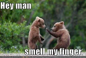 Hey man  smell my finger