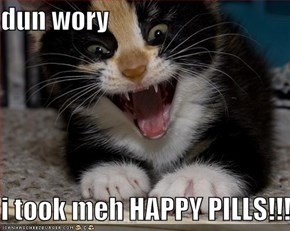 dun wory  i took meh HAPPY PILLS!!!!!!!!