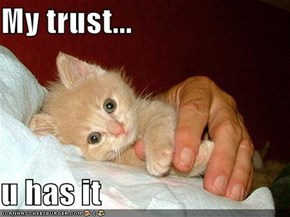 My trust...  u has it