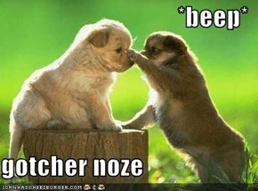 *beep*  gotcher noze