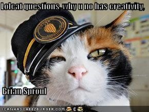 Lolcat questions, why u no has creativity,   Brian Sproul
