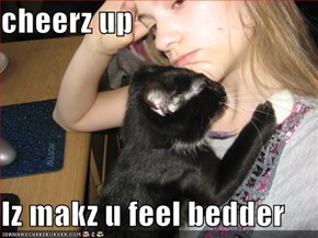 cheerz up  Iz makz u feel bedder