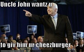 Uncle John wantz u  to giv him ur cheezburger