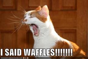 I SAID WAFFLES!!!!!!!