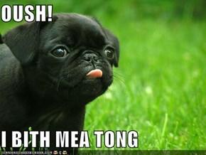 OUSH!  I BITH MEA TONG