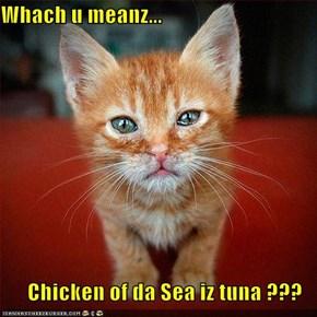 Whach u meanz...  Chicken of da Sea iz tuna ???