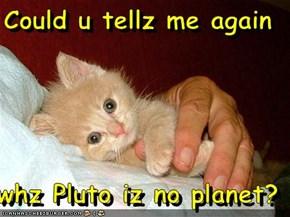 Could u tellz me again  whz Pluto iz no planet?