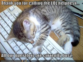 Thank you for calling the LOL helpdesk...   All our operators are currently busy.