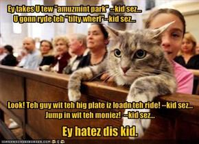 """Ey takes U tew """"amuzmint park"""" --kid sez...U gonn ryde teh """"tilty wherl""""--kid sez..."""