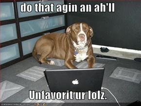 do that agin an ah'll  Unfavorit ur lolz.