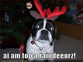 ai am too a raindeeorz!