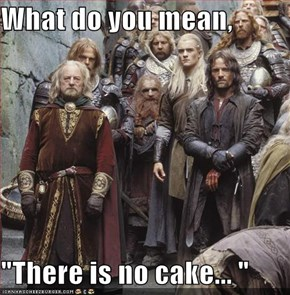 "What do you mean,  ""There is no cake... """