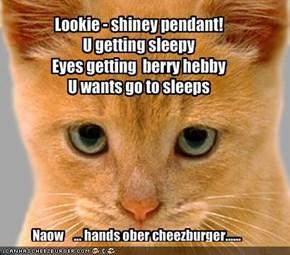 Lookie - shiney pendant!U getting sleepyEyes getting  berry hebby U wants go to sleeps
