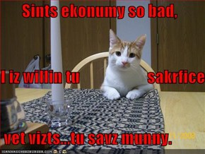 Sints ekonumy so bad,  I iz willin tu                     sakrfice  vet vizts...tu savz munny.