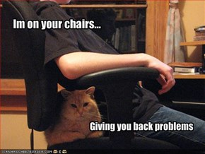 Im on your chairs...