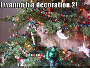 I wanna b a decoration 2!