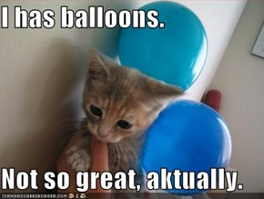 I has balloons.  Not so great, aktually.