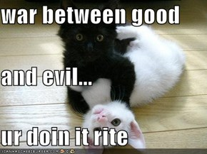 war between good  and evil... ur doin it rite
