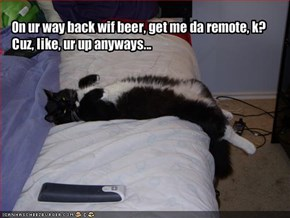 On ur way back wif beer, get me da remote, k?  Cuz, like, ur up anyways...