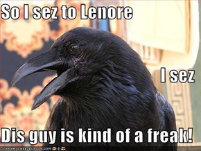 So I sez to Lenore I sez Dis guy is kind of a freak!