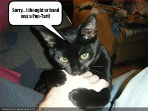 Sorry... I thought ur hand wuz a Pop-Tart!