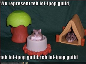 We represent teh lol-ipop guild,  teh lol-ipop guild, teh lol-ipop guild