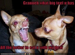 Granneh what big teef u has  All the better to eat u with my dear