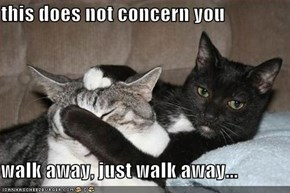 this does not concern you  walk away, just walk away...