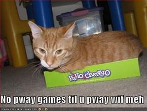 No pway games til u pway wif meh