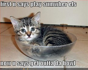 first u says play sumwher els  now u says get outta da bowl