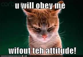 u will obey me       wifout teh attitude!