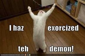 I haz                exorcized              teh              demon!
