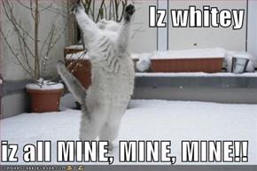 Iz whitey  iz all MINE, MINE, MINE!!