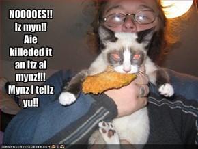 NOOOOES!!Iz myn!! Aie killeded it an itz al mynz!!! Mynz I tellz yu!!