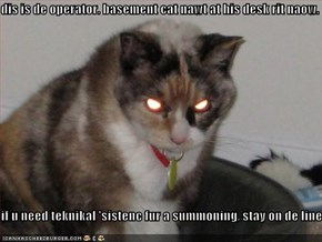 dis is de operator. basement cat nawt at his desk rit naow.  if u need teknikal 'sistenc fur a summoning, stay on de line.