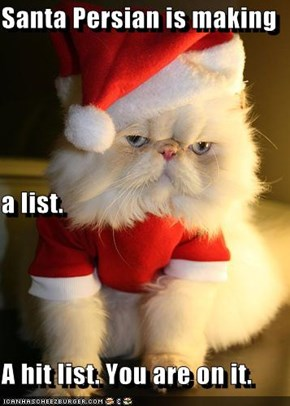 Santa Persian is making  a list. A hit list. You are on it.