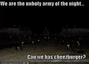 We are the unholy army of the night...  Can we has cheezburger?