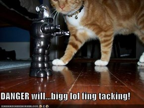 DANGER will...bigg lol fing tacking!