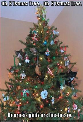 Oh, K'istmaz Tree.   Oh, K'istmaz Tree.  Ur orn-a-mintz are his-toe-ry.