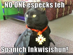 NO ONE especks teh  Spanich Inkwisishun!