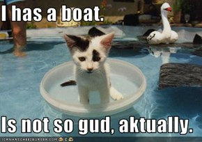 I has a boat.  Is not so gud, aktually.