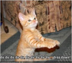du-du-du-du-du, du-du-du-du-du ... drop down!
