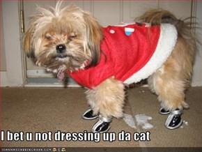 I bet u not dressing up da cat